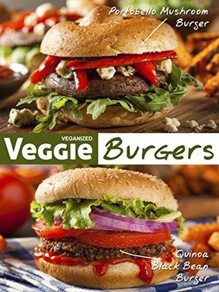 Veggie Burgers: 50 Delicious Vegan Burger Recipes Veganized