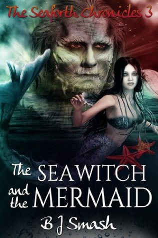 The Sea Witch and the Mermaid (The Seaforth Chronicles Book 3) B.J. Smash
