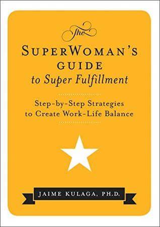The SuperWomans Guide to Super Fulfillment Step-By-Step Strategies to Create Work-Life Balance  by  Jaime Kulaga Kulaga PhD