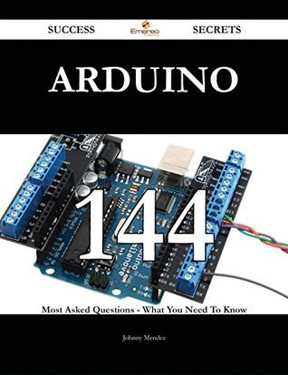 Arduino 144 Success Secrets - 144 Most Asked Questions On Arduino - What You Need To Know Johnny Mendez