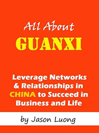 All About Guanxi - Leverage Networks and Relationships in China to Succeed in Business and Life  by  Jason Luong