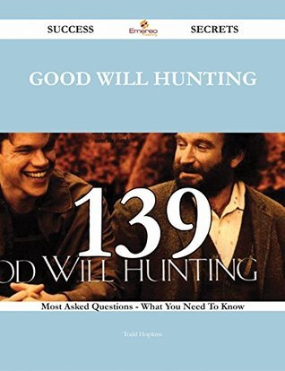 Good Will Hunting 139 Success Secrets - 139 Most Asked Questions On Good Will Hunting - What You Need To Know  by  Todd Hopkins