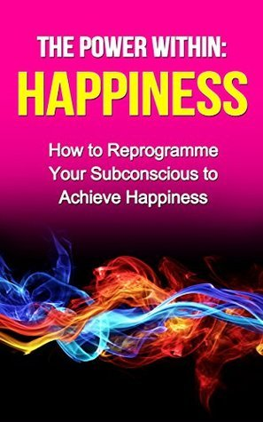 The Power Within: Happiness (books on happiness, how to be happy): How to Reprogramme Your Subconscious to Achieve Happiness (The Power Within Series Book 4)  by  G. Hunter