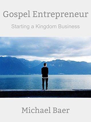 Gospel Entrepreneur: Starting a Kingdom Business Michael Baer