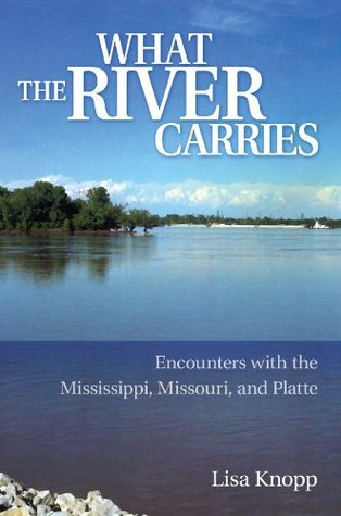 What the River Carries: Encounters with the Mississippi, Missouri, and Platte  by  Lisa Knopp