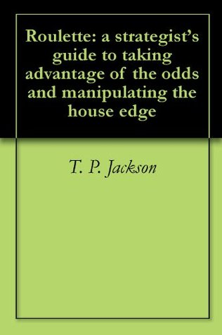 Roulette: a strategists guide to taking advantage of the odds and manipulating the house edge  by  T. P. Jackson