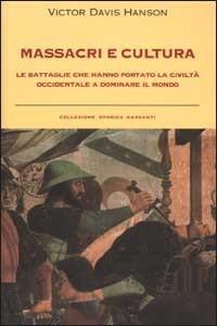 Massacri e cultura. Le battaglie che hanno portato la civiltà occidentale a dominare il mondo Victor Davis Hanson