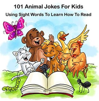 101 Animal Jokes For Kids : Using Sight Words To Learn How To Read: Illustrated Picture Book for ages 5-9. Teaches your kid Sight Words for Beginner readers  by  Jonathan Small
