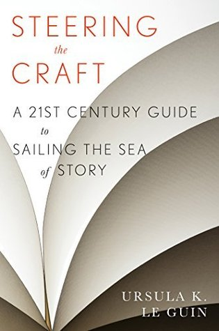 Steering the Craft: A Twenty-First Century Guide to Sailing the Sea of Story Ursula K. Le Guin