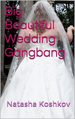 Big Beautiful Wedding Gangbang  by  Natasha Koshkov