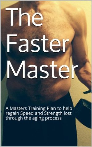 The Faster Master: A Masters Training Plan to help regain Speed and Strength lost through the aging process  by  J.K. Spanbauer