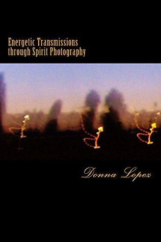 Energetic Transmissions through Spirit Photography Donna Lopez