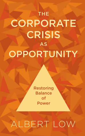 The Corporate Crisis As Opportunity: Restoring Balance of Power Albert Low