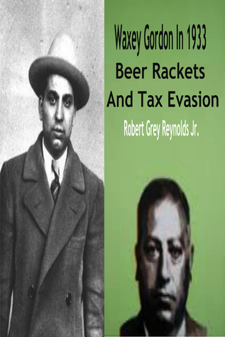 Waxey Gordon In 1933 Beer Rackets And Tax Evasion  by  Robert Grey Reynolds Jr.