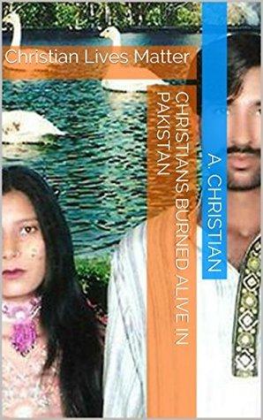 Christians Burned Alive in Pakistan: Christian Lives Matter A. Christian