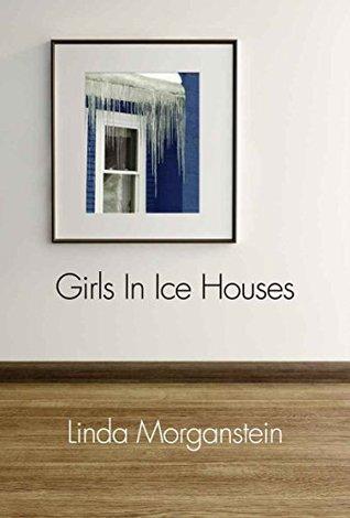 Girls In Ice Houses Linda Morganstein