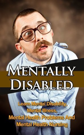 Mentally Disabled - Learn Mental Disability, Mental Illness, Mental Health Problems And Mental Health Nursing Jolin White