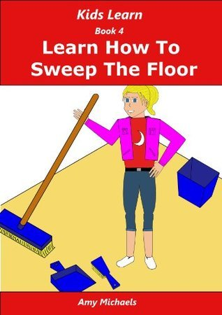 Kids Learn Book 4 Learn How To Sweep The Floor Amy Michaels