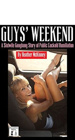Guys Weekend: A Slutwife Gangbang Story of Public Cuckold Humiliation Heather McKinney