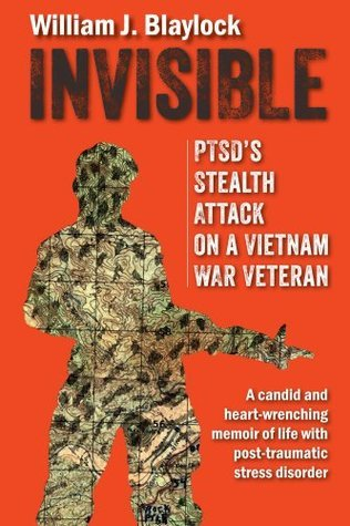 Invisible: PTSDs Stealth Attack on a Vietnam Veteran: A Candid and Heart-Wrenching Memoir of Life with Post-Traumatic Stress Disorder William J. Blaylock
