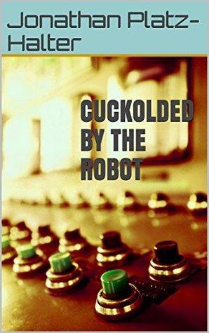Cuckolded  by  the Robot by Jonathan Platz-Halter