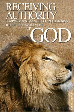 Receiving Authority: Compassion,Servanthood, and Listening to the Still Small Voice of God  by  Scott M. Shafer