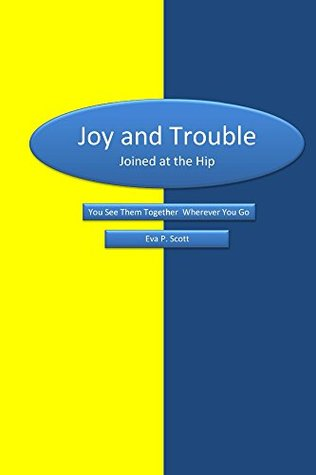 Joy & Trouble Joined at the Hip: You See Them Together Wherever You Go  by  Eva P. Scott