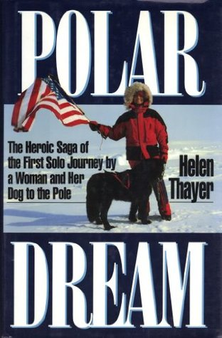 Polar Dream: The Heroic Saga of the First Solo Journey a Woman and Her Dog to the Pole by Helen Thayer