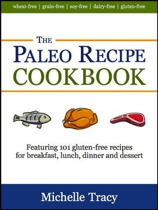 The Paleo Recipe Cookbook: 101 All Natural Gluten-Free Meals and Desserts (The Paleo Recipe Cookbooks)  by  Michelle Tracy