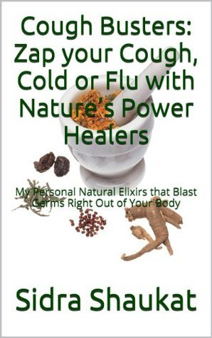Cough Busters: Zap your Cough, Cold or Flu with Natures Power Healers: My Personal Natural Elixirs that Blast Germs Right Out of Your Body  by  Sidra Shaukat