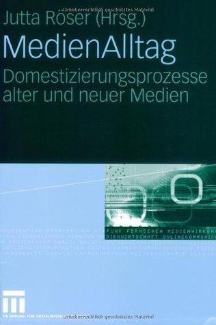 MedienAlltag: Domestizierungsprozesse alter und neuer Medien Jutta Röser