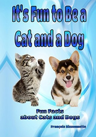 Its Fun to Be a Cat and a Dog: Fun Facts about Cats and Dogs (Animal Books for Children Book 1) Francois Bissonnette