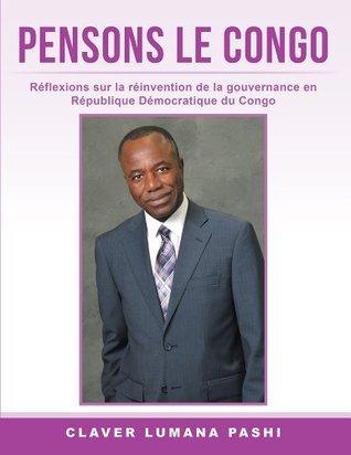 Pensons Le Congo: Reflexions Sur La Reinvention de La Gouvernance En Republique Democratique Du Congo  by  Claver Lumana Pashi