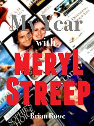 My Year with Meryl Streep: 52 Films in 52 Weeks Brian  Rowe