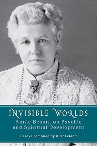 Invisible Worlds: Annie Besant on Psychic and Spiritual Development Annie Besant