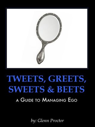 Tweets, Greets, Sweets & Beets A GUIDE TO MANAGING EGO  by  Glenn Proctor