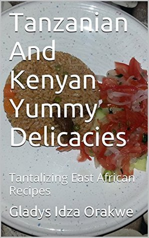 Tanzanian And Kenyan Yummy Delicacies: Tantalizing East African Recipes Gladys Idza Orakwe