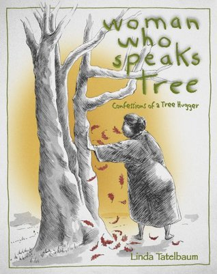 Woman Who Speaks Tree: confessions of a tree hugger  by  Linda Tatelbaum