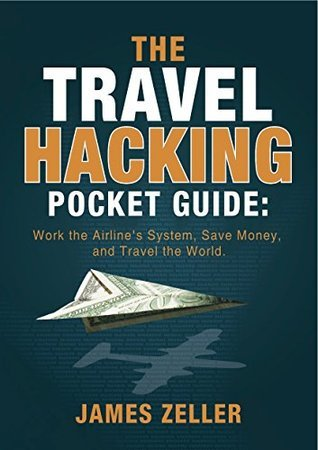 The Travel Hacking Pocket Guide: Work the Airlines System, Save Money, and Travel the World  by  James Zeller
