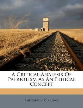 A Critical Analysis of Patriotism as an Ethical Concept  by  Clarence Reidenbach