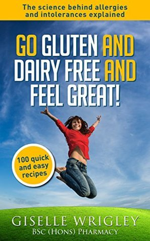 Go Gluten and Dairy Free and Feel Great!: 100 quick and easy recipes plus the science explained: causes of allergies and intolerances,diagnosis and treatment options. Giselle Wrigley