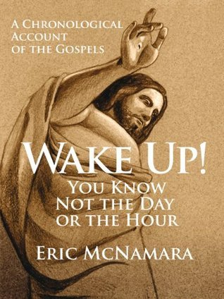 Wake Up! You Know Not the Day or the Hour: A Chronological Account of the Gospels Eric McNamara