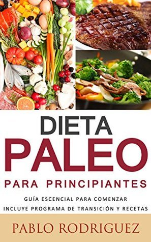 Dieta Paleo para principiantes - Incluye programa de transición y recetas para bajar de peso y adelgazar: Conozca los beneficios de la dieta Paleolítica ... como bajar de peso, etc.  by  Pablo Rodriguez