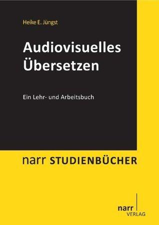 Audiovisuelles Übersetzen: Ein Lehr- und Arbeitsbuch Heike E. Juengst