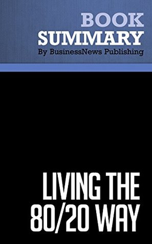 Summary : Living the 80/20 Way - Richard Koch: Work Less, Worry Less, Succeed More, Enjoy More  by  BusinessNews Publishing