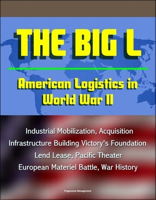 The Big L: American Logistics in World War II - Industrial Mobilization, Acquisition, Infrastructure Building Victorys Foundation, Lend Lease, Pacific Theater, European Materiel Battle, War History  by  Progressive Management