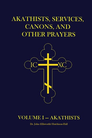 Akathists, Services, Canons, and Other Prayers: Volume I Dr. John (Ellsworth) Hutchison-Hall