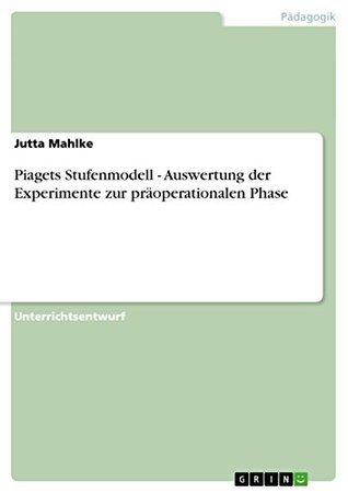 Piagets Stufenmodell - Auswertung der Experimente zur präoperationalen Phase Jutta Mahlke