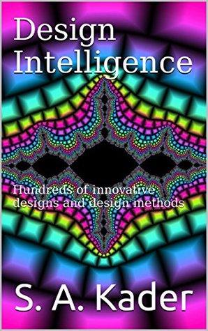 Design Intelligence: Hundreds of innovative designs and design methods S. A. Kader