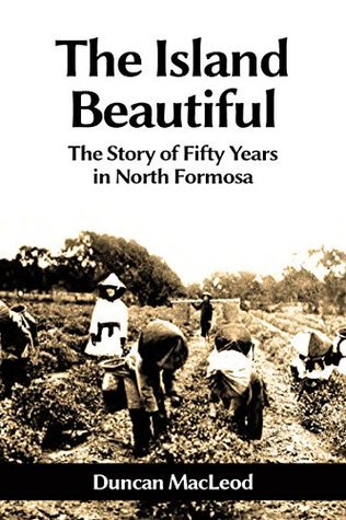 The Island Beautiful: The Story of Fifty Years in North Formosa  by  Duncan  MacLeod